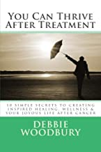 You Can Thrive After Treatment: 10 simple secrets to creating inspired healing, wellness & your joyous life after cancer (Volume 1)