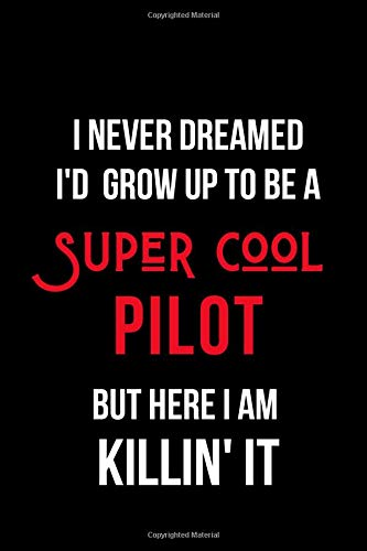 I Never Dreamed I'd Grow Up to Be a Super Cool Pilot But Here I am Killin' It: Inspirational Quotes Blank Lined Journal