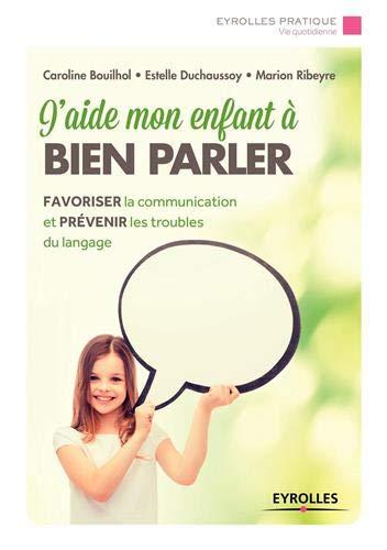 J'aide mon enfant à bien parler: Favoriser la communication et prévenir les troubles du langage.