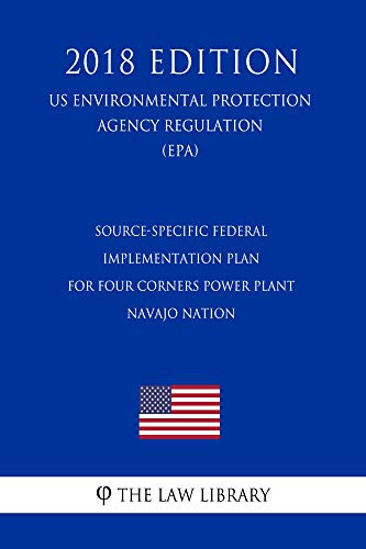 Source-Specific Federal Implementation Plan for Four Corners Power Plant - Navajo Nation (US Environmental Protection Agency Regulation) (EPA) (2018 Edition) (English Edition)