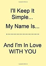 I'll Keep It Simple...My Name Is.........................And I'm In Love With You: A Funny Gift Journal Notebook...A Message For You