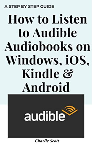 How to Listen to Audible Audiobooks on Windows, iOS, Kindle & Android: Set Up, Download and Listen to Amazon Audio Books. A Step by Step Guide with Actual ... (Quick Guide Book 18) (English Edition)