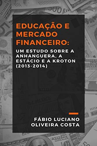 EDUCAÇÃO E MERCADO FINANCEIRO: UM ESTUDO SOBRE A ANHANGUERA, A ESTÁCIO E A KROTON (2013-2014) (Portuguese Edition)