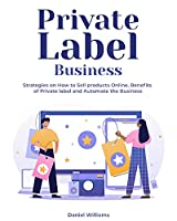 Private Label Business: Strategies on How to Sell products Online, Benefits of Private label and Automate the Business