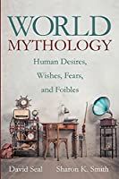 World Mythology: Human Desires, Wishes, Fears, and Foibles