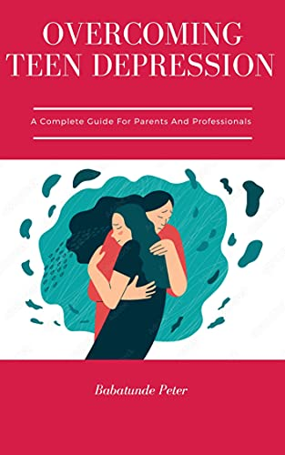 OVERCOMING TEEN DEPRESSION : A COMPLETE GUIDE FOR PARENTS AND PROFESSIONALS (English Edition)