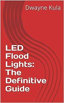 LED Flood Lights: The Definitive Guide by [Dwayne Kula]