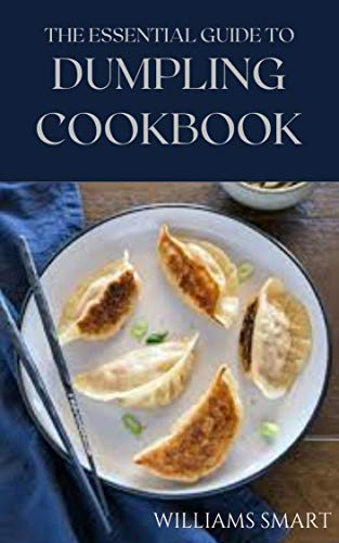 THE ESSENTIAL GUIDE TO DUMPLING COOKBOOK: Your Ultimate Guide To Cooking Delicious Dumplings And Dumpling Soup (English Edition)