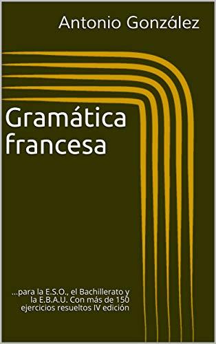 Gramática Francesa: ...para la E.S.O., el Bachillerato y la E.B.A.U. Con más de 150 ejercicios resueltos IV edición
