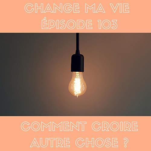 Comment croire autre chose     Change ma vie 103              De :                                                                                                                                 Clotilde Dusoulier                               Lu par :                                                                                                                                 Clotilde Dusoulier                      Durée : 21 min     1 notation     Global 5,0
