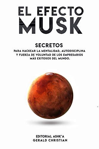 """El efecto """"Musk"""": Secretos para hackear la mentalidad, autodisciplina y fuerza de voluntad de los empresarios más exitosos del mundo"""