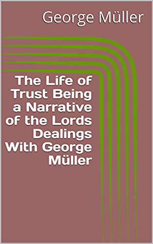 The Life of Trust Being a Narrative of the Lords Dealings With George Müller (English Edition)
