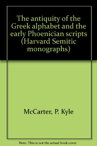 The Antiquity of Greek Alphabet and Early Phoenician Scripts (Harvard Semitic Monographs)