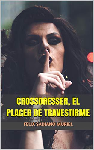 CROSSDRESSER, EL PLACER DE TRAVESTIRME de FELIX SADIANO MURIEL