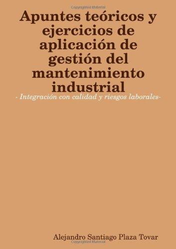 Apuntes Teoricos Y Ejercicios De Aplicacion De Gestion Del Mantenimiento Industrial- Integracion Con Calidad Y Riesgos Laborales-