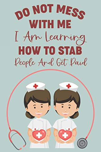 Do Not Mess With Me I Am Learning How To Stab People and Get Paid: Funny Nursing Student Journal, Nursing School Study Planner and Reminders Notebook For Exams, Quizzes, and Readings