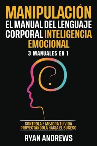 Manipulación | El Manual Del Lenguaje Corporal | Inteligencia Emocional : 3 Manuales en 1: Controla e mejora tu vida proyectándola hacia el suceso