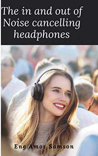 THE IN AND OUT OF NOISE CANCELLING HEADPHONES: All you must know about noise cancelling headphones (English Edition)