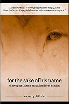 For the Sake of His Name: the prophet Daniel's miraculous life in Babylon (Three Prophets Book 3) by [Cliff Keller]