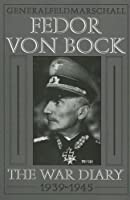 General Field Marshal Fedor Von Bock: The War Diary 1939-1945 (Schiffer Military History)