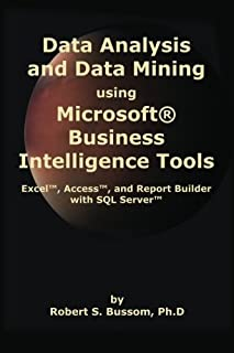 Data Analysis and Data Mining Using Microsoft Business Intelligence Tools: Excel 2010, Access 2010, and Report Builder 3.0...