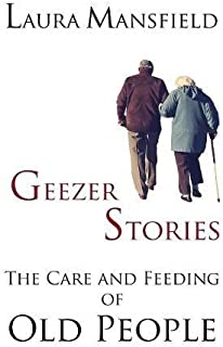 Geezer Stories: The Care & Feeding of Old People