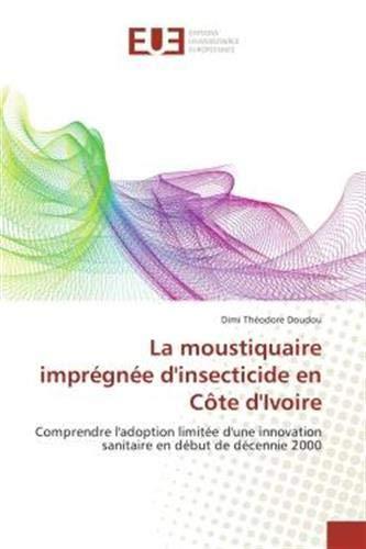 La moustiquaire imprégnée d'insecticide en Côte d'Ivoire: Comprendre l'adoption limitée d'une innovation sanitaire en début de décennie 2000: ... sanitaire en debut de decennie 2000