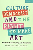 Culture, Democracy and the Right to Make Art: The British Community Arts Movement (Criminal Practice Series)