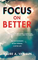 Focus on Better: A Real Deal Guide to Becoming a Match for Sustained Happiness, Success, and Fulfillment
