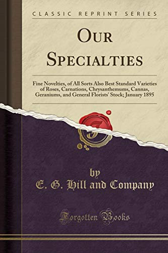 Our Specialties: Fine Novelties, of All Sorts Also Best Standard Varieties of Roses, Carnations, Chrysanthemums, Cannas, Geraniums, and General Florists' Stock; January 1895 (Classic Reprint)