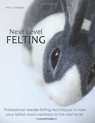 Next Level Felting: Professional needle-felting techniques to take your felted wool creations to the...