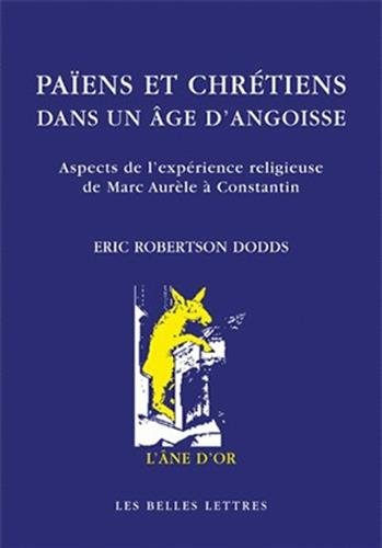Païens et chrétiens dans un âge d'angoisse. Aspects de l expérience religieuse de Marc-Aurèle à Constantin