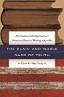 The Plain and Noble Garb of Truth: Nationalism & Impartiality in American Historical Writing, 1784-1860