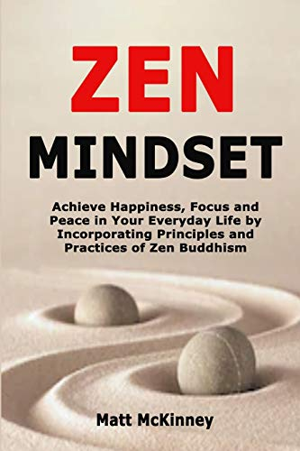 Zen Mindset: Achieve Happiness, Focus and Peace in Your Everyday Life by Incorporating Principles and Practices of Zen Buddhism