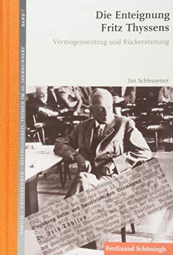 Die Enteignung Fritz Thyssens: Vermögensentzug und Rückerstattung (Familie - Unternehmen - Öffentlichkeit: Thyssen im 20. Jahrhundert)
