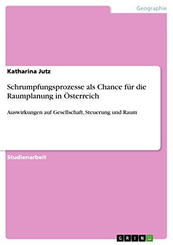 Schrumpfungsprozesse als Chance für die Raumplanung in Österreich: Auswirkungen auf Gesellschaft, Steuerung und Raum