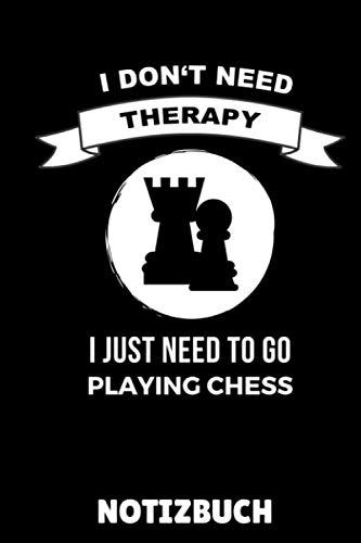 I DON'T NEED THERAPY I JUST NEED TO GO PLAYING CHESS NOTIZBUCH: DIN A5 Notizbuch KARIERT Schach Buch | Schach spielen | Schachbuch für Anfänger Kinder ... | Brettspiel | Einsteiger Geschenk