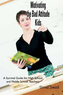 [Motivating the Bad Attitude Kids: A Survival Guide for High School and Middle School Teachers] (By: Terrill Smith) [published: September, 2005]