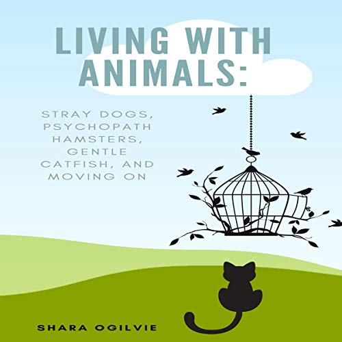 Living with Animals: Stray Dogs, Psychopath Hamsters, Gentle Catfish, and Moving on audiobook cover art