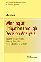Winning at Litigation through Decision Analysis: Creating and Executing Winning Strategies in any Litigation or Dispute (Springer Series in Operations Research and Financial Engineering)