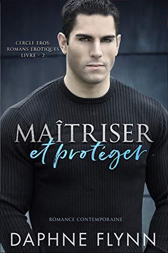 Maîtriser et protéger: Romance Contemporaine (Cercle Eros – Romans érotiques t. 2)
