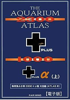 [松坂實]の【電子版】THE AQUARIUM ATLAS 2300+1000+α 熱帯魚&水草大図鑑(上)