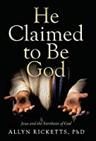 He Claimed to Be God: Jesus and the Attributes of God
