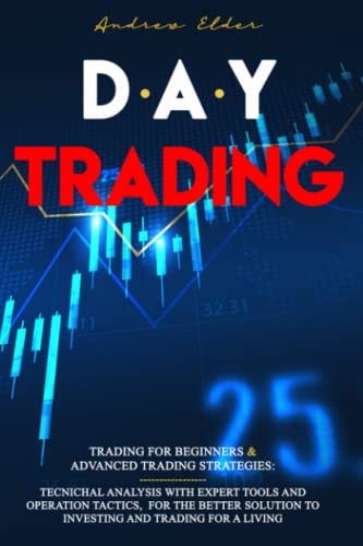 DAY TRADING: 2 BOOKS IN 1: TRADING FOR BEGINNERS + ADVANCED TRADING STRATEGIES: TECNICHAL ANALYSIS WITH EXPERT TOOLS AND OPERATION TACTICS, FOR THE ... TO INVESTING AND TRADING FOR A LIVING.