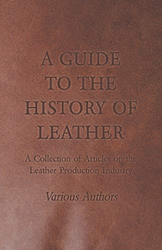 A Guide to the History of Leather - A Collection of Articles on the Leather Production Industry