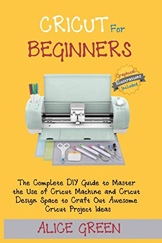 Cricut for Beginners: The Complete DIY Guide to Master the Use of Cricut Machine and Cricut Design Space to Craft Out Awesome Cricut Project Ideas (Graphical Illustrations Included)