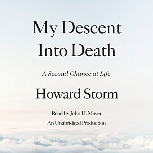 My Descent into Death     A Second Chance at Life              By:                                                                                                                                 Howard Storm                               Narrated by:                                                                                                                                 John H. Mayer                      Length: 5 hrs and 46 mins     56 ratings     Overall 4.9