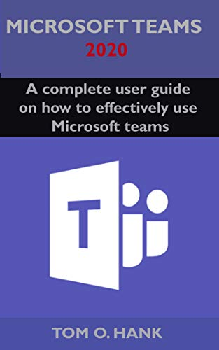 Microsoft teams 2020: A complete user guide on how to effectively use Microsoft teams (English Edition)