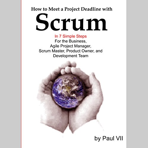 How to Meet a Project Deadline with Scrum in 7 Simple Steps for the Business, Agile Project Manager, Scrum Master, Product Owner, and Development Team audiobook cover art