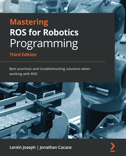 Mastering ROS for Robotics Programming: Best practices and troubleshooting solutions when working with ROS, 3rd Edition